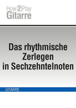 Das rhythmische Zerlegen in Sechzehntelnoten